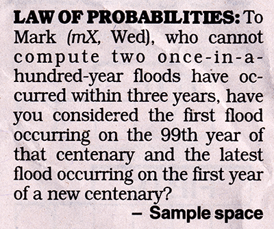 LAW OF PROBABILITIES: To Mark (mX, Wed), who cannot compute two once-in-a-year floods and occurred within three years, have you considered the first flood occurring on the 99th year of that century and the latest flood occurring on the first year of a new century? - Sample space